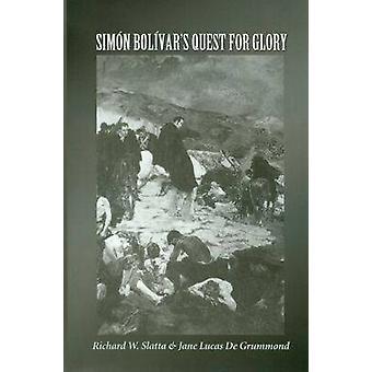 Simon Bolivar's Quest for Glory by Richard W. Slatta - Jane Lucas De