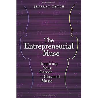 The Entrepreneurial Muse - Inspiring Your Career in Classical Music by
