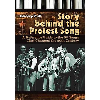 Story Behind the Protest Song A Reference Guide to the 50 Songs That Changed the 20th Century by Phull & Hardeep