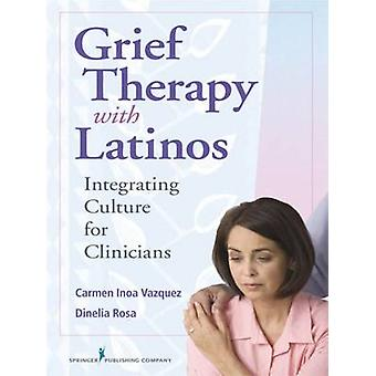 Grief Therapy with Latinos Integrating Culture for Clinicians by Vazquez & Carmen Inoa