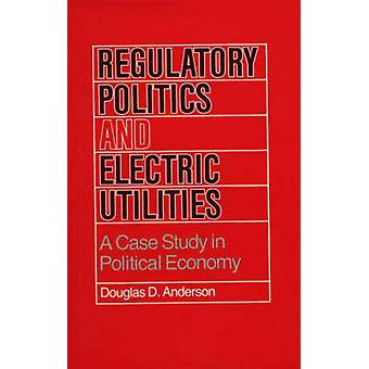 Regulatory Politics and Electric Utilities A Case Study in Political Economy by Anderson & Douglas D.