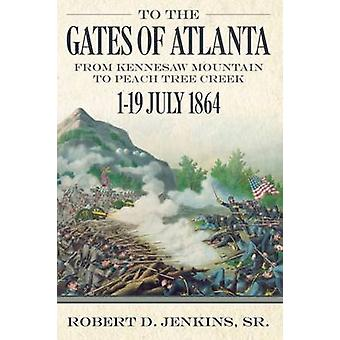 To the Gates of Atlanta - From Kennesaw Mountain to Peach Tree Creek -