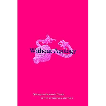 Without Apology - Writings on Abortion in Canada by Shannon Stettner -