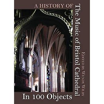 A History of the Music of Bristol Cathedral in 100 Objects by Wendy W