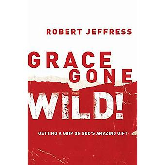 Grace Gone Wild! - Getting a Grip on God's Amazing Gift by Robert Jeff