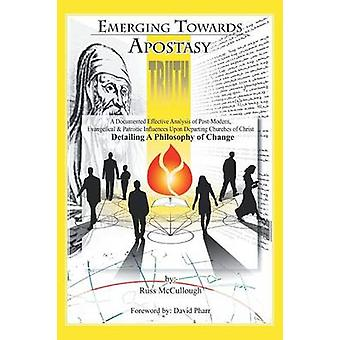 Emerging Towards Apostasy A Documented Effective Analysis of PostModern Evangelical and Patristic Influences Upon Departing Churches of Chris by McCullough & Russ