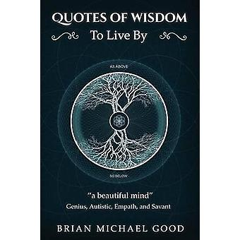 Quotes Of Wisdom To Live By a beautiful mind Quotes from a Genius Autistic Empath and Savant by Good & Brian Michael
