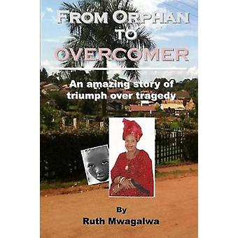 From Orphan to Overcomer The Amazing Story of Triumph Over Tragedy by Mwagalwa & Ruth