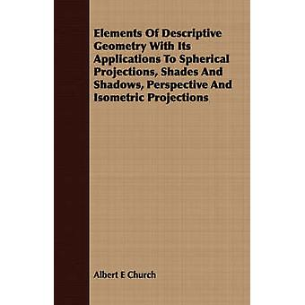 Elements Of Descriptive Geometry With Its Applications To Spherical Projections Shades And Shadows Perspective And Isometric Projections by Church & Albert E
