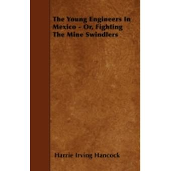 The Young Engineers in Mexico  Or Fighting the Mine Swindlers by Hancock & Harrie Irving