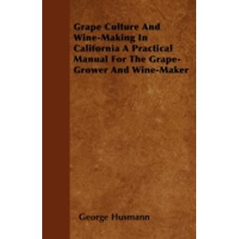 Grape Culture and WineMaking in California  A Practical Manual for the GrapeGrower and WineMaker by Husmann & George