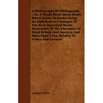 A Bibliography Of Bibliography  Or A Handy Book About Books Which Relate To Books Being An Alphabetical Catalogue Of The Most Important Works Descriptive Of The Literature Of Great Britain And Amer by Sabin & Joseph