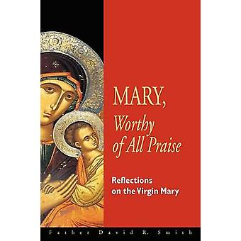 Mary Worthy of All Praise Reflections on the Virgin Mary by Smith & David