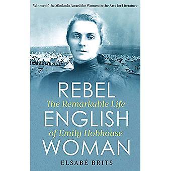 Rebel Englishwoman - The Remarkable Life of Emily Hobhouse von Elsabe B