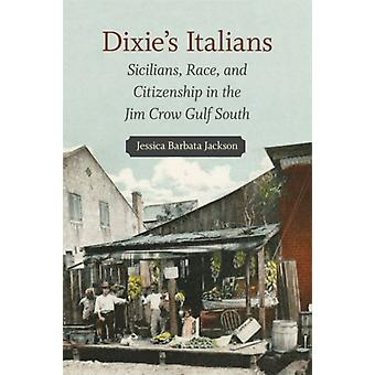 Dixies Italians  Sicilians Race and Citizenship in the Jim Crow Gulf South by Other Jessica Barbata Jackson