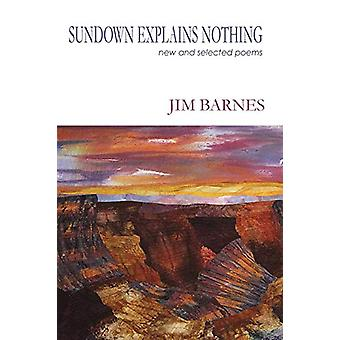 Sundown Explains Nothing - New and Selected Poems by Jim Barnes - 9781