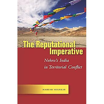 The Reputational Imperative - Nehru's India in Territorial Conflict by
