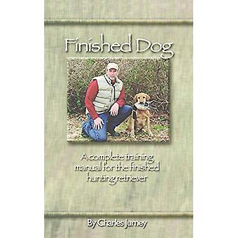 Finished Dog - A complete training manual for the finished hunting ret