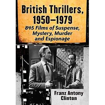 British Thrillers 19501979  845 Films of Suspense Mystery Murder and Espionage by Franz Antony Clinton