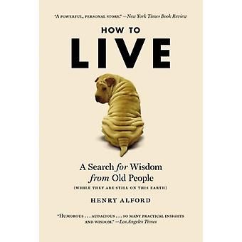 How To Live  A Search for Wisdom from Old People... by Henry Alford