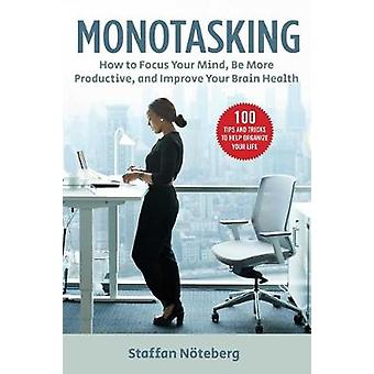 Monotasking How to Focus Your Mind Be More Productive and Improve Your Brain Health