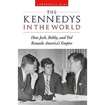Kennedys in the World How Jack Bobby and Ted Remade Americas Empire