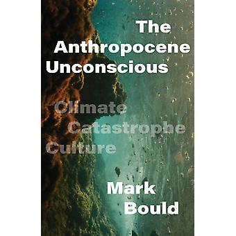 The Anthropocene Unconscious  Climate Catastrophe in Contemporary Culture by Mark Bould