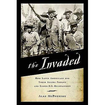 The Invaded - How Latin Americans and Their Allies Fought and Ended U.