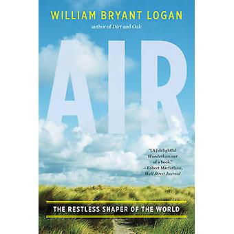 Air - The Restless Shaper of the World by William Bryant Logan - 97803