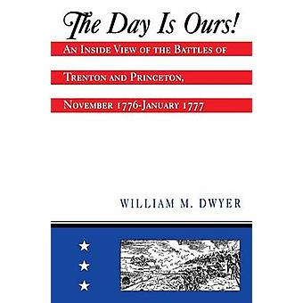 The Day is Ours  An Inside View of the Battles of Trenton and Princeton November 1776January 1777 by William M Dwyer