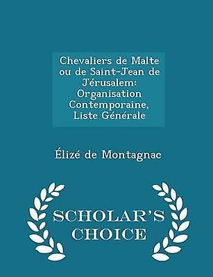 Chevaliers de Malte ou de SaintJean de Jrusalem Organisation Contemporaine Liste Gnrale  Scholars Choice Edition by Montagnac & liz de
