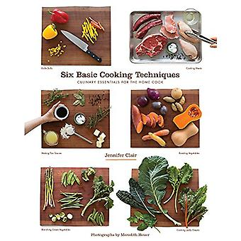 Six Basic Cooking Techniques - Culinary Essentials for the Home Cook b