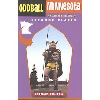 Oddball Minnesota - A Guide to Some Really Strange Places by Jerome Ph