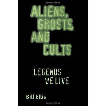 Aliens - Ghosts - and Cults - Legends We Live by Bill Ellis - 97815780