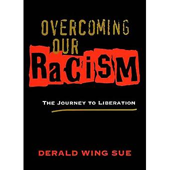 Overcoming Our Racism - The Journey to Liberation by Derald Wing Sue -
