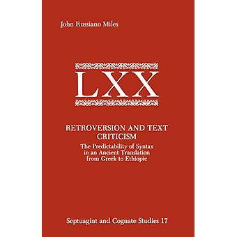 Retroversion and Text Criticism The Predictability of Syntax in an Ancient Translation from Greek to Ethiopic by Miles & John & Russiano