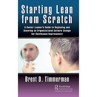 Starting Lean from Scratch  A Senior Leaders Guide to Beginning and Steering an Organizational Culture Change for Continuous Improvement by Timmerman & Brent Donald