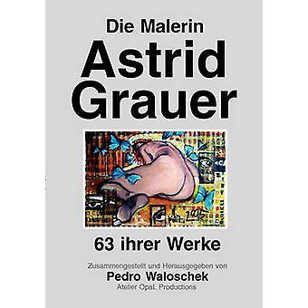 Die Malerin Astrid Grauer63 ihrer Werke by Waloschek & Pedro