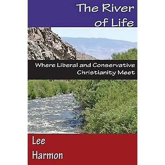 The River of Life Where Liberal and Conservative Christianity Meet by Harmon & Lee