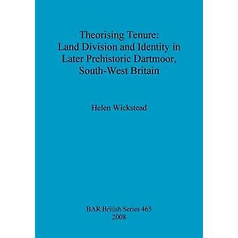 Theorising Tenure Land Division and Identity in Later Prehistoric Dartmoor SouthWest Britain von Wickstead & Helen