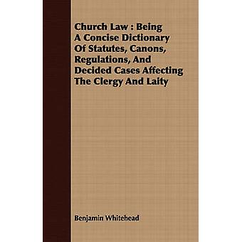 Church Law  Being A Concise Dictionary Of Statutes Canons Regulations And Decided Cases Affecting The Clergy And Laity by Whitehead & Benjamin
