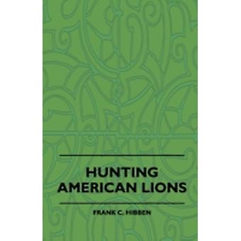 Hunting American Lions by Hibben & Frank C.