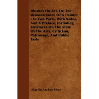 Rhymes On Art Or The Remonstrance Of A Painter  In Two Parts With Notes And A Preface Including Strictures On The State Of The Arts Criticism Patronage And Public Taste by Shee & Martin Archer