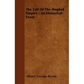 The Fall Of The Moghul Empire  An Historical Essay by Keene & Henry George