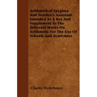 Arithmetical Spyglass And Teachers Assistant  Intended As A Key And Supplement To The Different Works On Arithmetic For The Use Of Schools And Academies by Waterhouse & Charles