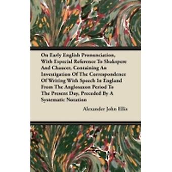 On Early English Pronunciation With Especial Reference To Shakespeare And Chaucer Containing An Investigation Of The Correspondence Of Writing With Speech In England From The Anglosaxon Period To T by Ellis & Alexander John