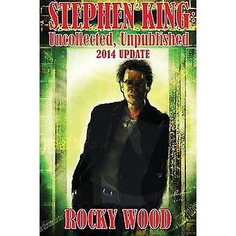 Stephen King Uncollected Unpublished  2014 Update by Wood & Rocky
