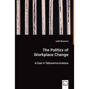 The Politics of Workplace Change  A Case in Telecommunications by Biewener & Judith