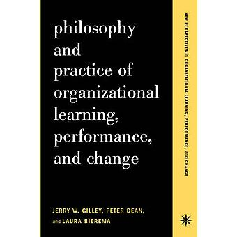 Philosophy and Practice of Organizational Learning Performance and Change by Gilley & Jerry W.