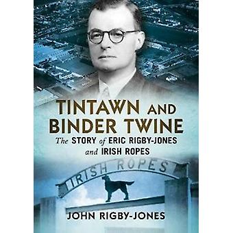 Tintawn and Binder Twine  The Story of Eric RigbyJones and Irish Ropes by John Rigby Jones